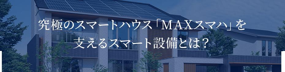 究極のスマートハウス「MAXスマハ」を 支えるスマート設備とは?