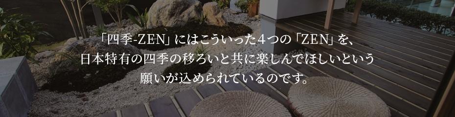 「四季-ZEN」にはこういった4つの「ZEN」を、 日本特有の四季の移ろいと共に楽しんでほしいという 願いが込められているのです。